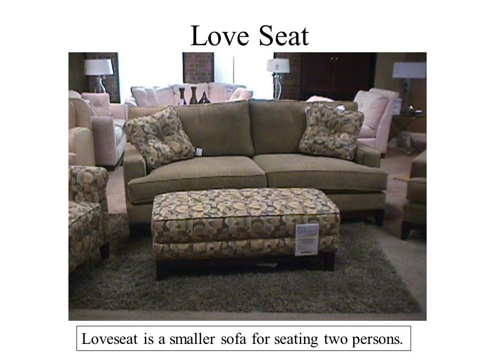 Love Seat Loveseat is a smaller sofa for seating two persons.