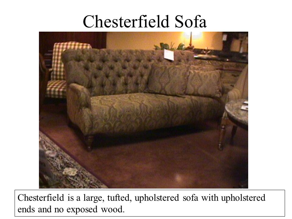 Chesterfield Sofa Chesterfield is a large, tufted, upholstered sofa with upholstered ends and no exposed wood.