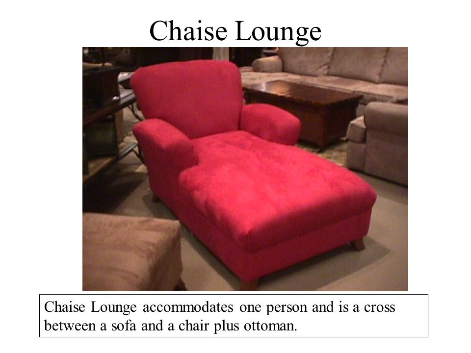 Chaise Lounge Chaise Lounge accommodates one person and is a cross between a sofa and a chair plus ottoman.
