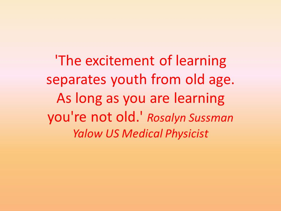 The excitement of learning separates youth from old age.