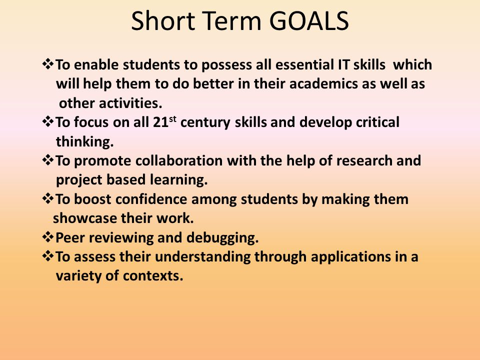 Short Term GOALS To enable students to possess all essential IT skills which will help them to do better in their academics as well as other activities.