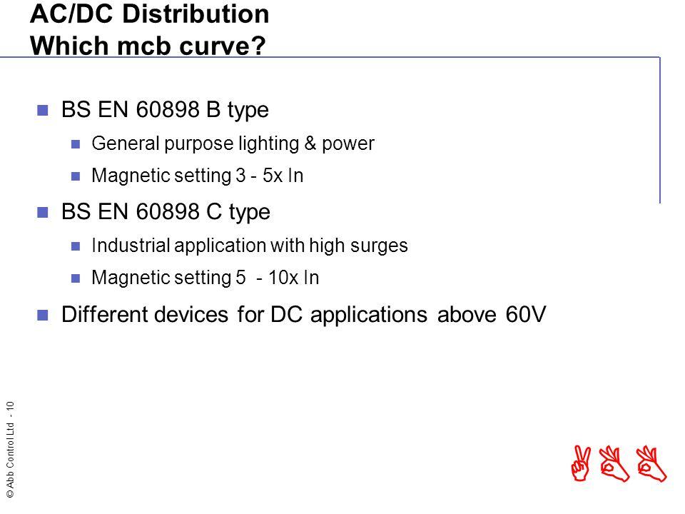 © Abb Control Ltd - 10 ABB AC/DC Distribution Which mcb curve? BS EN 60898 B type General purpose lighting & power Magnetic setting 3 - 5x In BS EN 60
