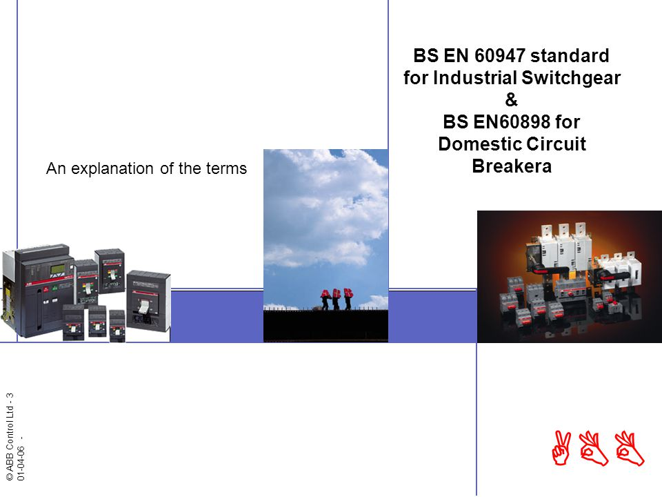 © ABB Control Ltd - 3 01-04-06 - ABB BS EN 60947 standard for Industrial Switchgear & BS EN60898 for Domestic Circuit Breakera An explanation of the terms