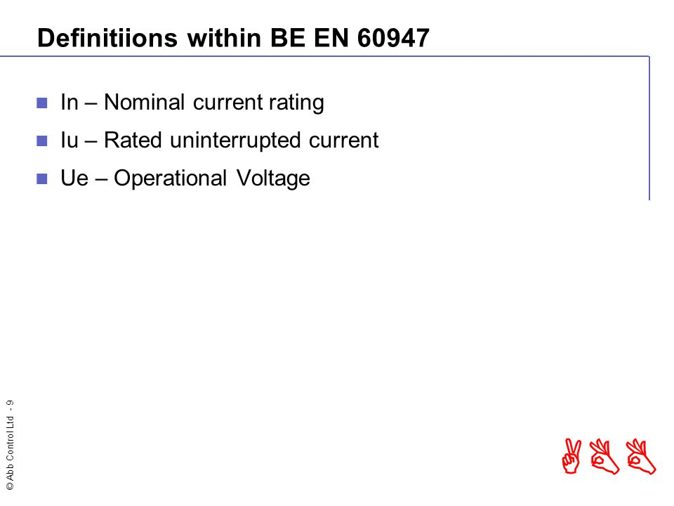 © Abb Control Ltd - 9 ABB Definitiions within BE EN 60947 In – Nominal current rating Iu – Rated uninterrupted current Ue – Operational Voltage