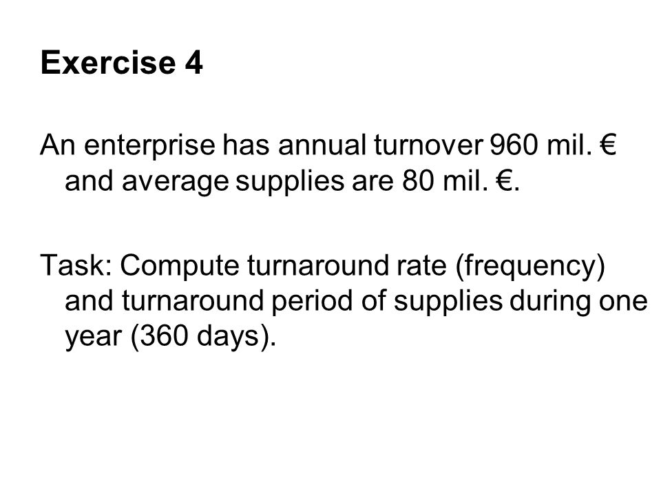 Exercise 4 An enterprise has annual turnover 960 mil. and average supplies are 80 mil.. Task: Compute turnaround rate (frequency) and turnaround perio
