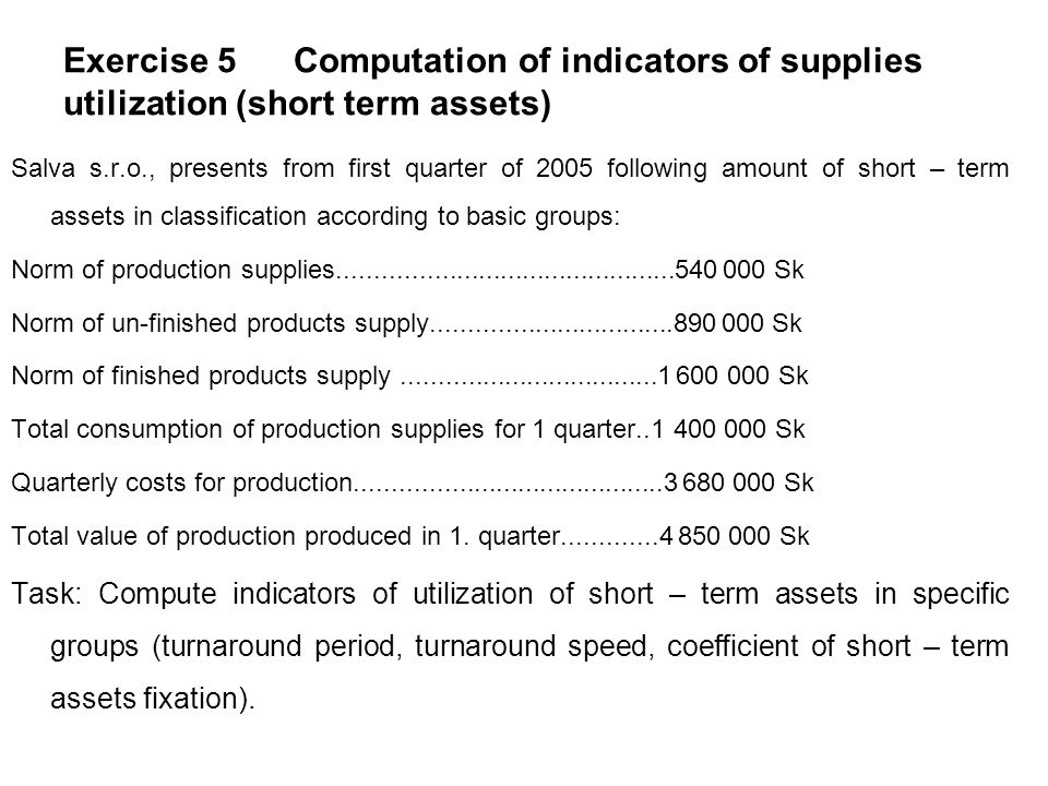 Exercise 5 Computation of indicators of supplies utilization (short term assets) Salva s.r.o., presents from first quarter of 2005 following amount of short – term assets in classification according to basic groups: Norm of production supplies..............................................540 000 Sk Norm of un-finished products supply.................................890 000 Sk Norm of finished products supply...................................1 600 000 Sk Total consumption of production supplies for 1 quarter..1 400 000 Sk Quarterly costs for production..........................................3 680 000 Sk Total value of production produced in 1.