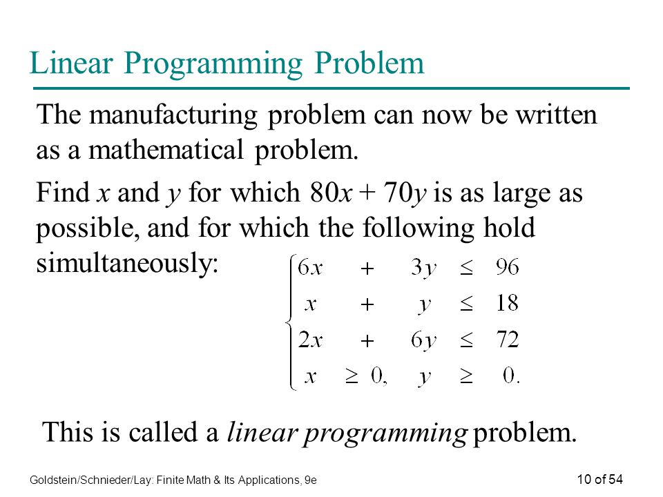 Goldstein/Schnieder/Lay: Finite Math & Its Applications, 9e 10 of 54 Linear Programming Problem The manufacturing problem can now be written as a math