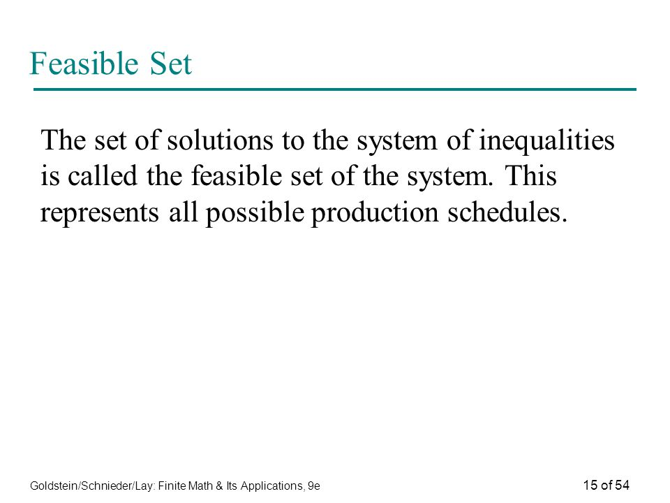 Goldstein/Schnieder/Lay: Finite Math & Its Applications, 9e 15 of 54 Feasible Set The set of solutions to the system of inequalities is called the fea