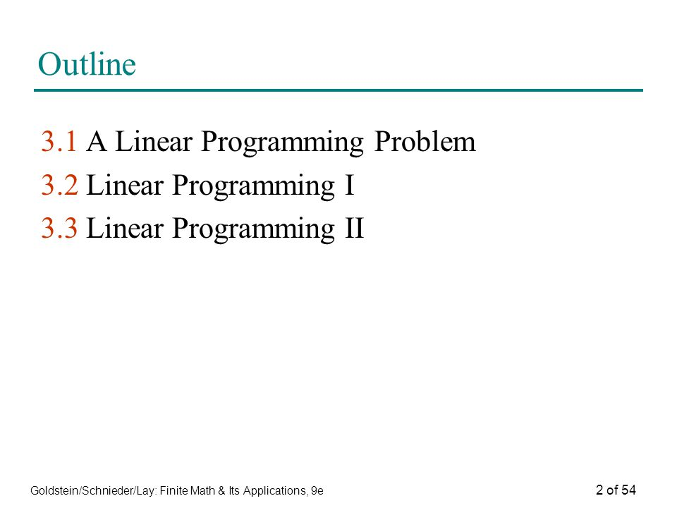 Goldstein/Schnieder/Lay: Finite Math & Its Applications, 9e 2 of 54 Outline 3.1 A Linear Programming Problem 3.2 Linear Programming I 3.3 Linear Progr