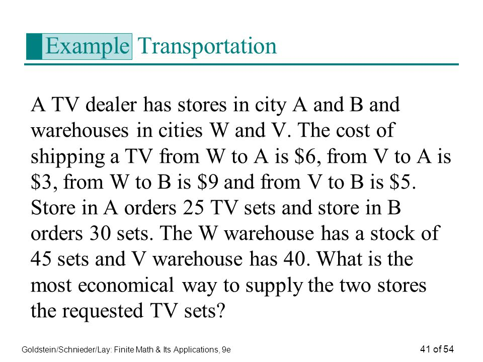 Goldstein/Schnieder/Lay: Finite Math & Its Applications, 9e 41 of 54 Example Transportation A TV dealer has stores in city A and B and warehouses in c