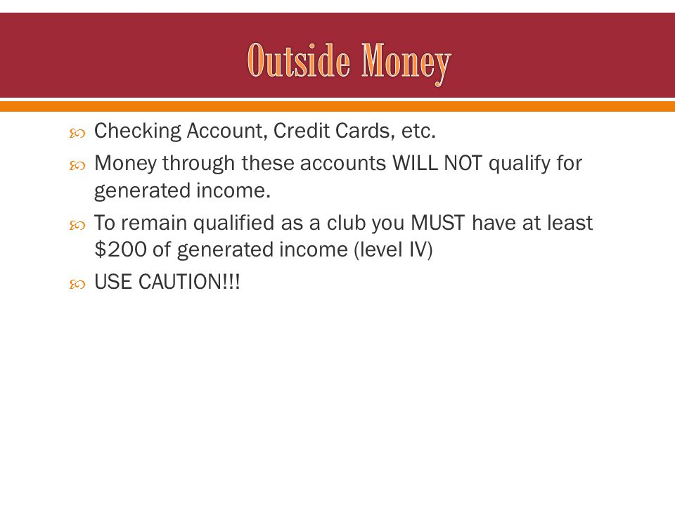 Checking Account, Credit Cards, etc. Money through these accounts WILL NOT qualify for generated income. To remain qualified as a club you MUST have a