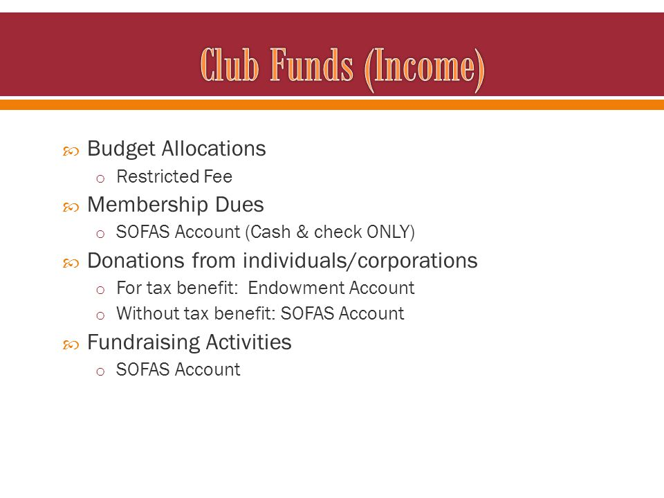 Budget Allocations o Restricted Fee Membership Dues o SOFAS Account (Cash & check ONLY) Donations from individuals/corporations o For tax benefit: End