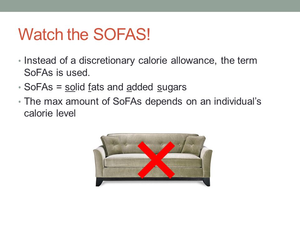 Watch the SOFAS! Instead of a discretionary calorie allowance, the term SoFAs is used. SoFAs = solid fats and added sugars The max amount of SoFAs dep