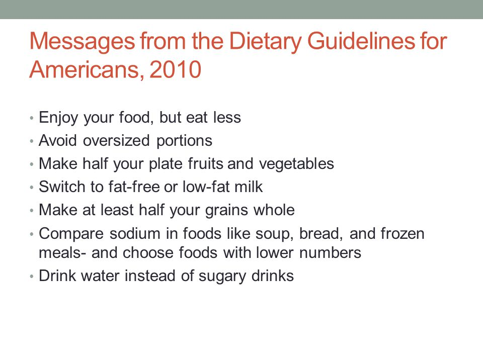 Messages from the Dietary Guidelines for Americans, 2010 Enjoy your food, but eat less Avoid oversized portions Make half your plate fruits and vegeta