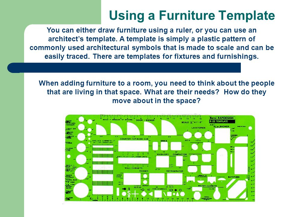 Using a Furniture Template You can either draw furniture using a ruler, or you can use an architects template. A template is simply a plastic pattern