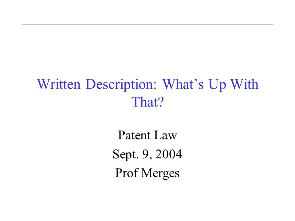 Written Description: Whats Up With That Patent Law Sept. 9, 2004 Prof Merges