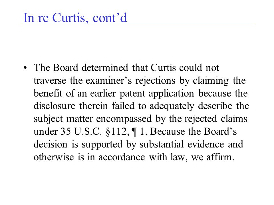 In re Curtis, contd The Board determined that Curtis could not traverse the examiners rejections by claiming the benefit of an earlier patent application because the disclosure therein failed to adequately describe the subject matter encompassed by the rejected claims under 35 U.S.C.