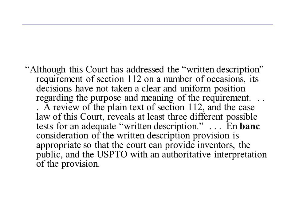 Although this Court has addressed the written description requirement of section 112 on a number of occasions, its decisions have not taken a clear and uniform position regarding the purpose and meaning of the requirement....