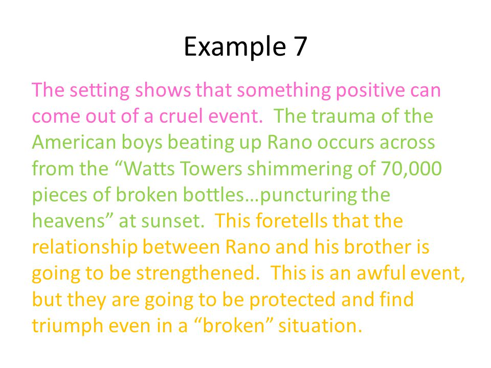 Example 7 The setting shows that something positive can come out of a cruel event. The trauma of the American boys beating up Rano occurs across from