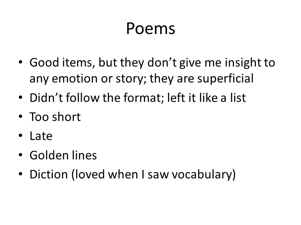 Poems Good items, but they dont give me insight to any emotion or story; they are superficial Didnt follow the format; left it like a list Too short L