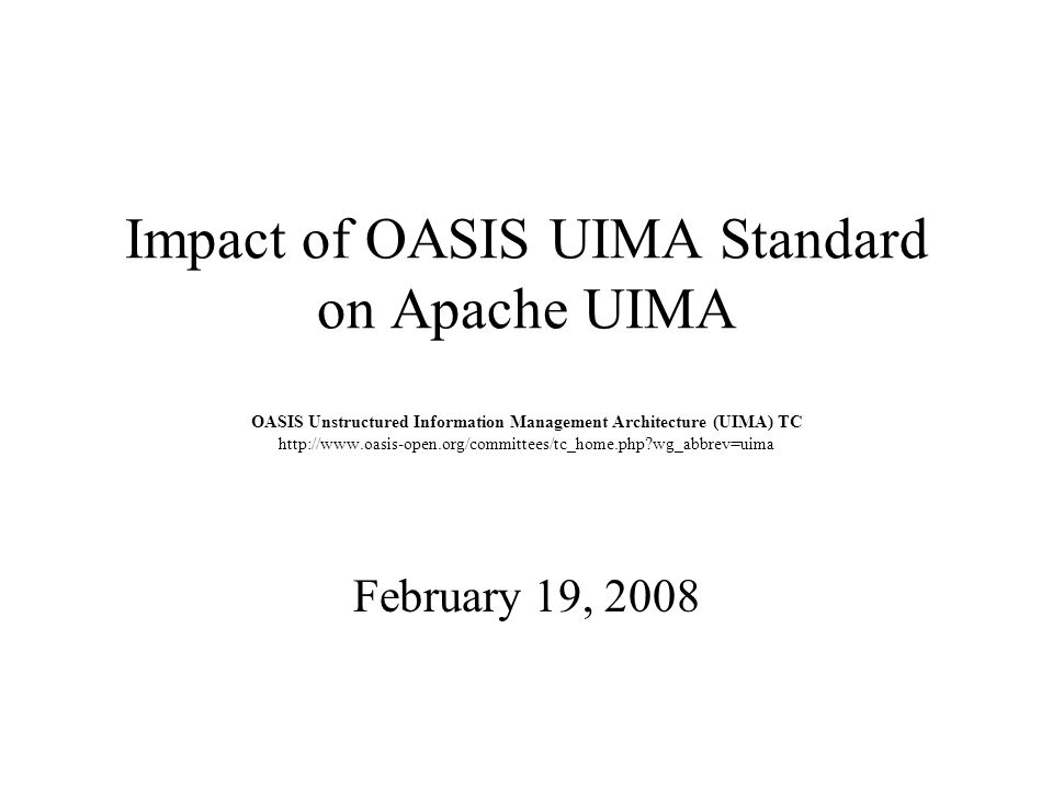 Impact of OASIS UIMA Standard on Apache UIMA OASIS Unstructured Information Management Architecture (UIMA) TC http://www.oasis-open.org/committees/tc_home.php wg_abbrev=uima February 19, 2008