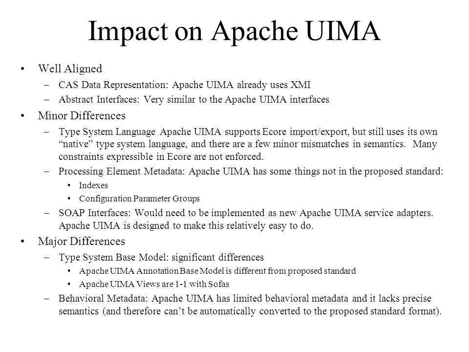 Impact on Apache UIMA Well Aligned –CAS Data Representation: Apache UIMA already uses XMI –Abstract Interfaces: Very similar to the Apache UIMA interfaces Minor Differences –Type System Language Apache UIMA supports Ecore import/export, but still uses its own native type system language, and there are a few minor mismatches in semantics.