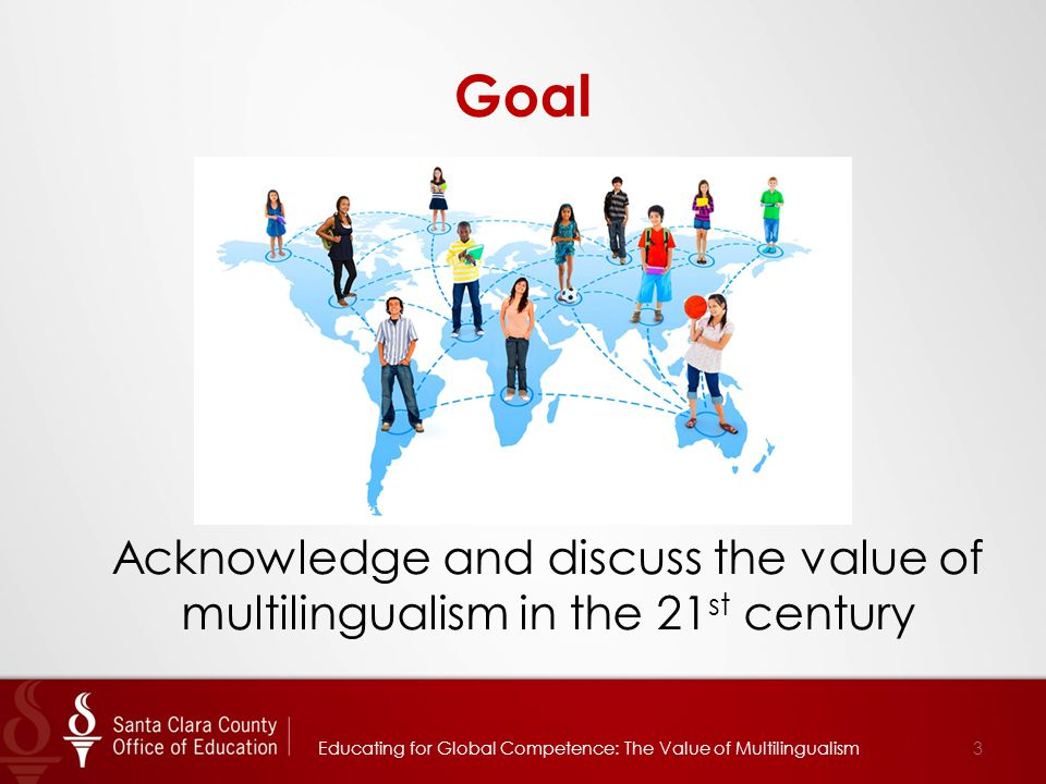 Goal Acknowledge and discuss the value of multilingualism in the 21 st century Educating for Global Competence: The Value of Multilingualism3