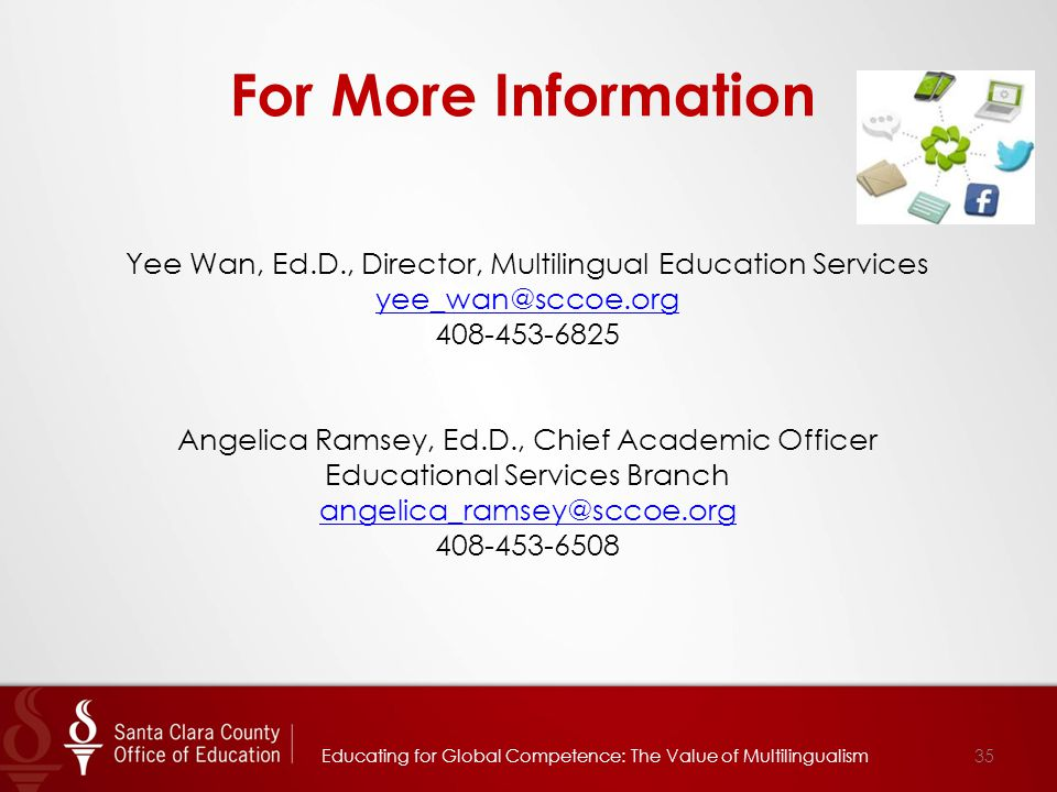 For More Information Yee Wan, Ed.D., Director, Multilingual Education Services yee_wan@sccoe.org 408-453-6825 yee_wan@sccoe.org Angelica Ramsey, Ed.D.