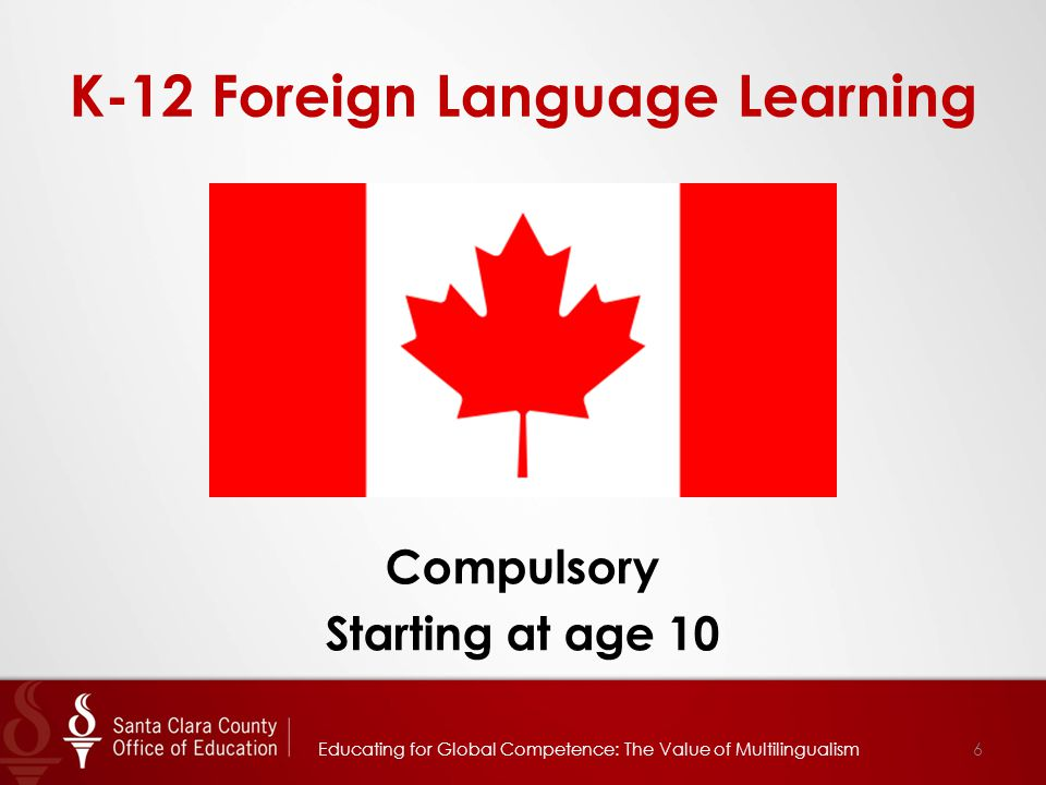 K-12 Foreign Language Learning Compulsory Starting at age 10 6Educating for Global Competence: The Value of Multilingualism