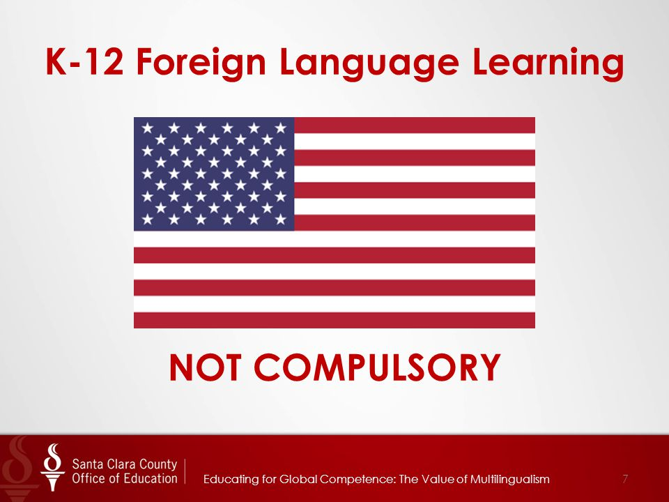 K-12 Foreign Language Learning NOT COMPULSORY 7Educating for Global Competence: The Value of Multilingualism