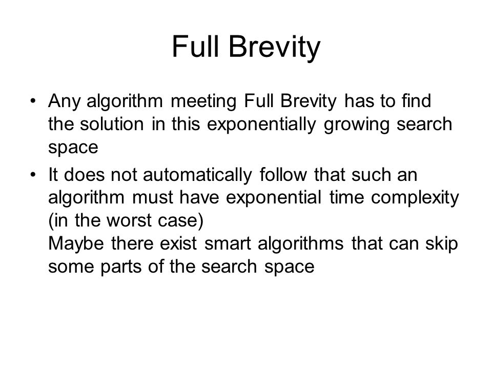 Full Brevity Any algorithm meeting Full Brevity has to find the solution in this exponentially growing search space It does not automatically follow that such an algorithm must have exponential time complexity (in the worst case) Maybe there exist smart algorithms that can skip some parts of the search space