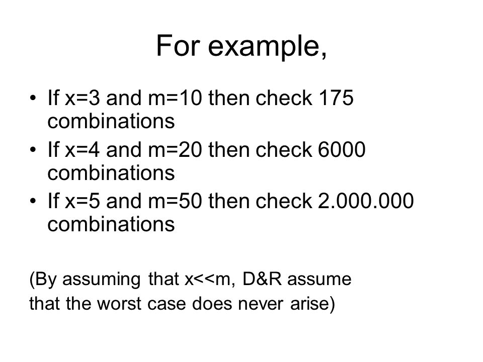 For example, If x=3 and m=10 then check 175 combinations If x=4 and m=20 then check 6000 combinations If x=5 and m=50 then check 2.000.000 combinations (By assuming that x<<m, D&R assume that the worst case does never arise)