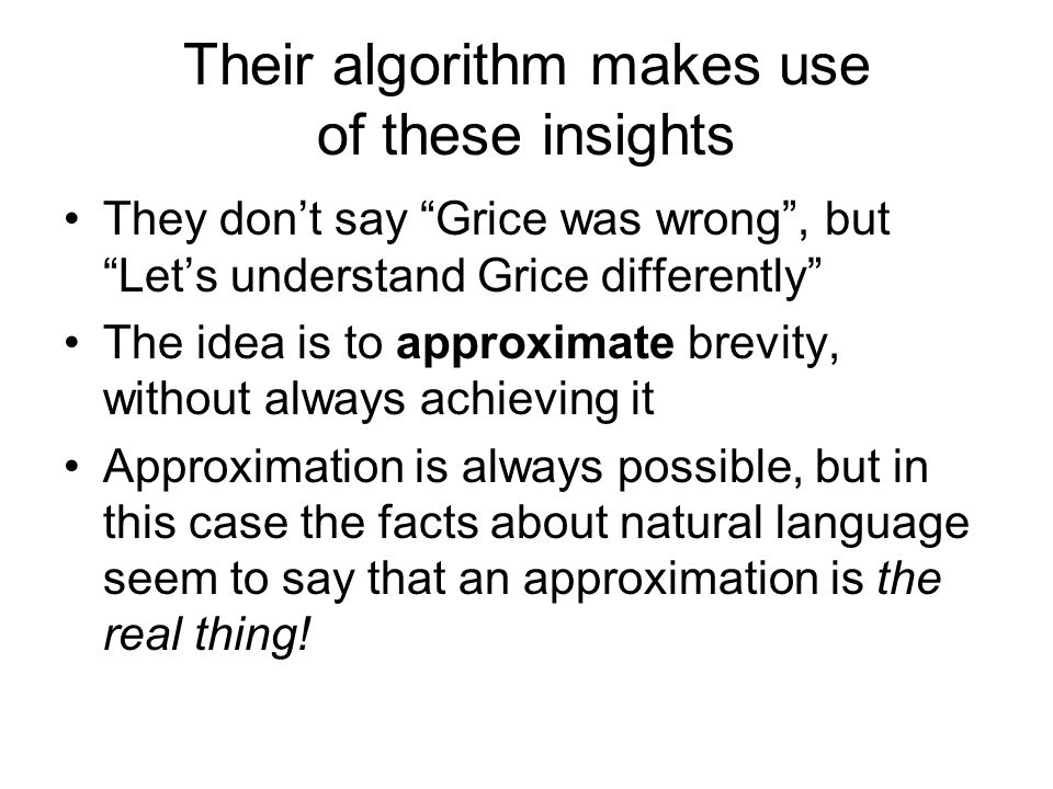 Their algorithm makes use of these insights They dont say Grice was wrong, but Lets understand Grice differently The idea is to approximate brevity, without always achieving it Approximation is always possible, but in this case the facts about natural language seem to say that an approximation is the real thing!