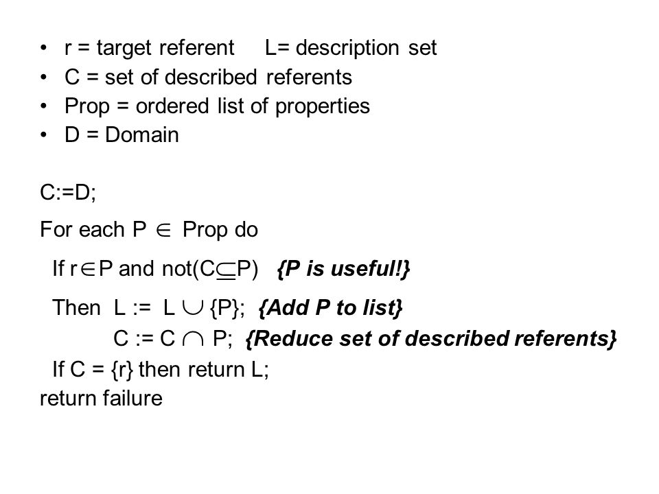 r = target referent L= description set C = set of described referents Prop = ordered list of properties D = Domain C:=D; For each P Prop do If r P and not(C P) {P is useful!} Then L := L {P}; {Add P to list} C := C P; {Reduce set of described referents} If C = {r} then return L; return failure