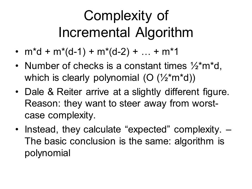 Complexity of Incremental Algorithm m*d + m*(d-1) + m*(d-2) + … + m*1 Number of checks is a constant times ½*m*d, which is clearly polynomial (O (½*m*d)) Dale & Reiter arrive at a slightly different figure.