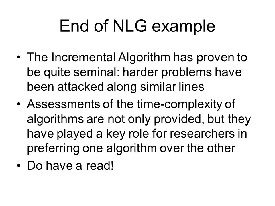 End of NLG example The Incremental Algorithm has proven to be quite seminal: harder problems have been attacked along similar lines Assessments of the time-complexity of algorithms are not only provided, but they have played a key role for researchers in preferring one algorithm over the other Do have a read!