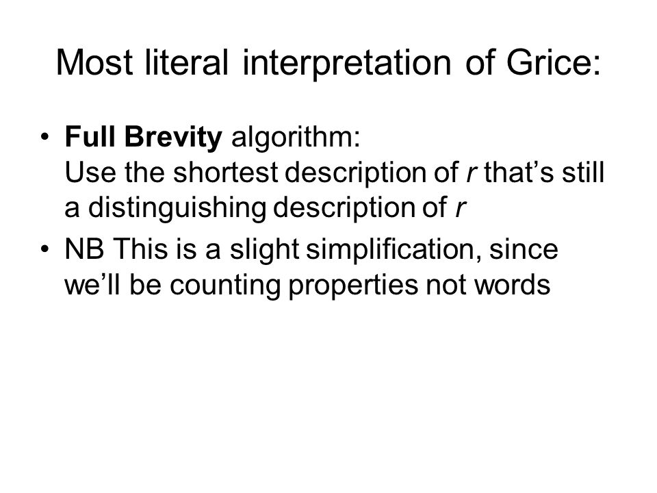 Most literal interpretation of Grice: Full Brevity algorithm: Use the shortest description of r thats still a distinguishing description of r NB This is a slight simplification, since well be counting properties not words