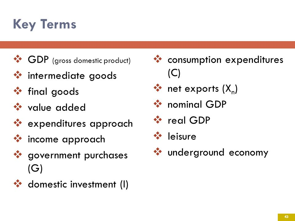 Key Terms GDP (gross domestic product) intermediate goods final goods value added expenditures approach income approach government purchases (G) domestic investment (I) consumption expenditures (C) net exports (X n ) nominal GDP real GDP leisure underground economy 43