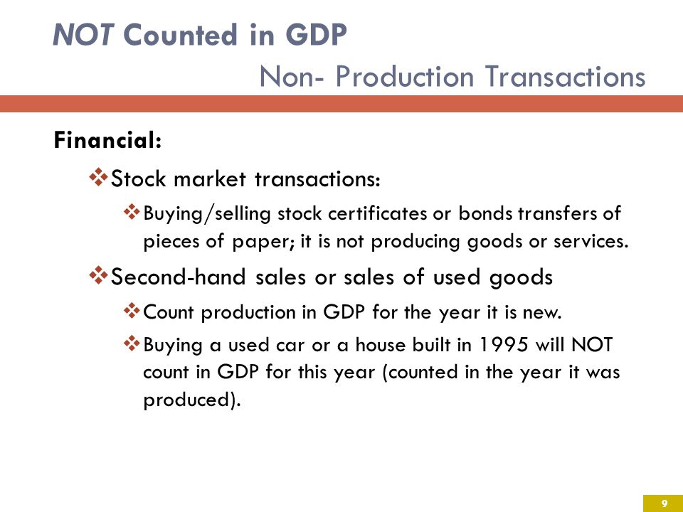 NOT Counted in GDP Non- Production Transactions Financial: Stock market transactions: Buying/selling stock certificates or bonds transfers of pieces of paper; it is not producing goods or services.