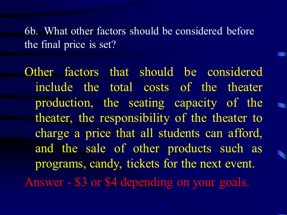 Other factors that should be considered include the total costs of the theater production, the seating capacity of the theater, the responsibility of the theater to charge a price that all students can afford, and the sale of other products such as programs, candy, tickets for the next event.