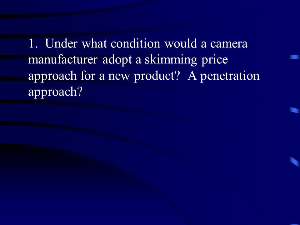 1. Under what condition would a camera manufacturer adopt a skimming price approach for a new product? A penetration approach?