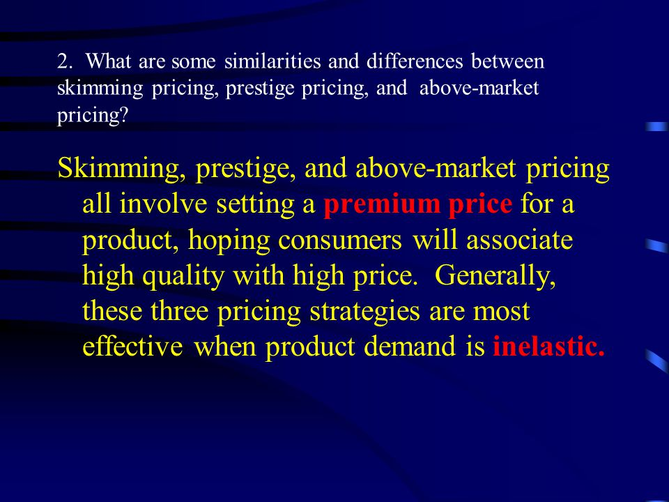 Skimming, prestige, and above-market pricing all involve setting a premium price for a product, hoping consumers will associate high quality with high price.