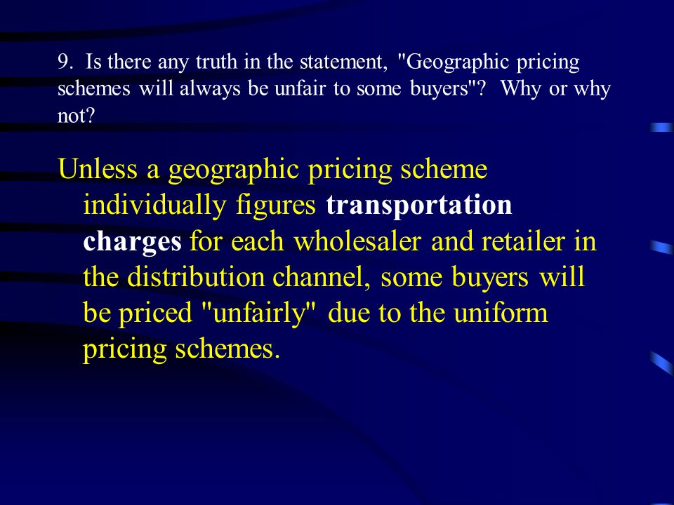 Unless a geographic pricing scheme individually figures transportation charges for each wholesaler and retailer in the distribution channel, some buyers will be priced unfairly due to the uniform pricing schemes.