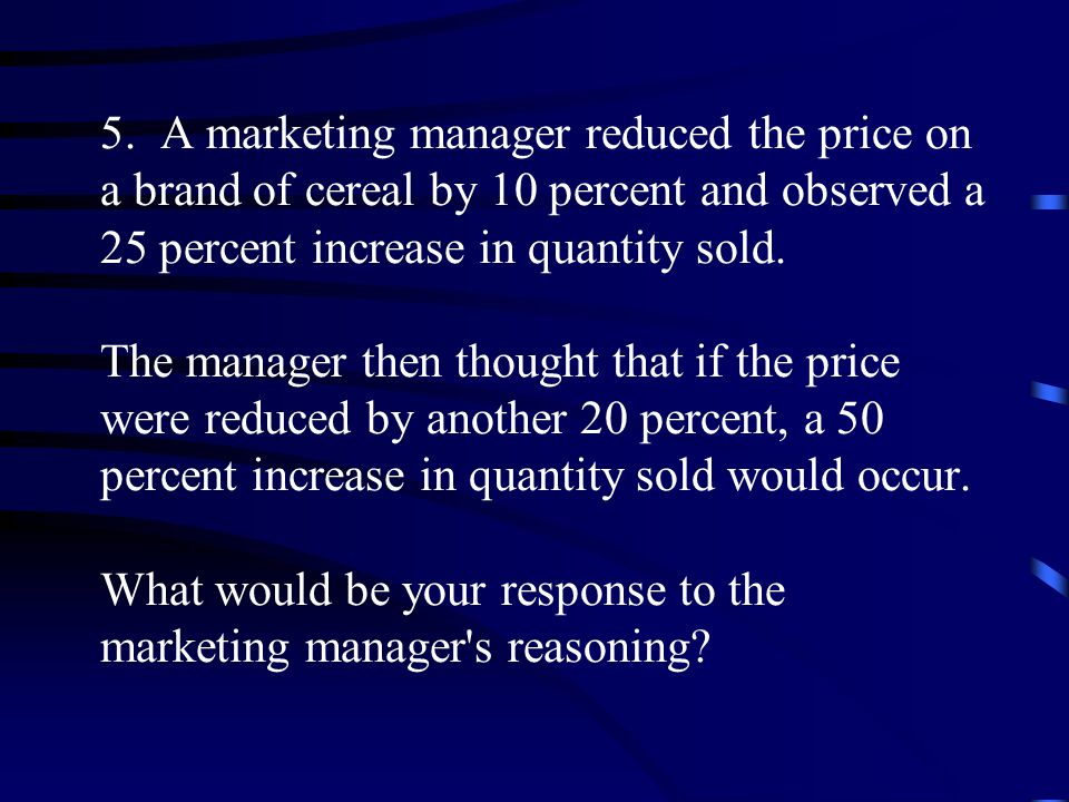 5. A marketing manager reduced the price on a brand of cereal by 10 percent and observed a 25 percent increase in quantity sold. The manager then thou