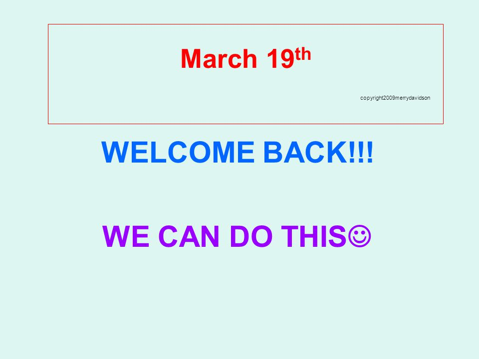 March 19 th copyright2009merrydavidson WELCOME BACK!!! WE CAN DO THIS