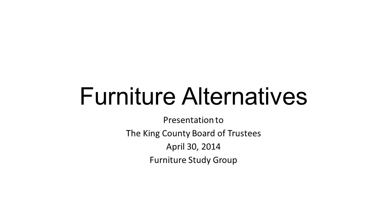Furniture Alternatives Presentation to The King County Board of Trustees April 30, 2014 Furniture Study Group