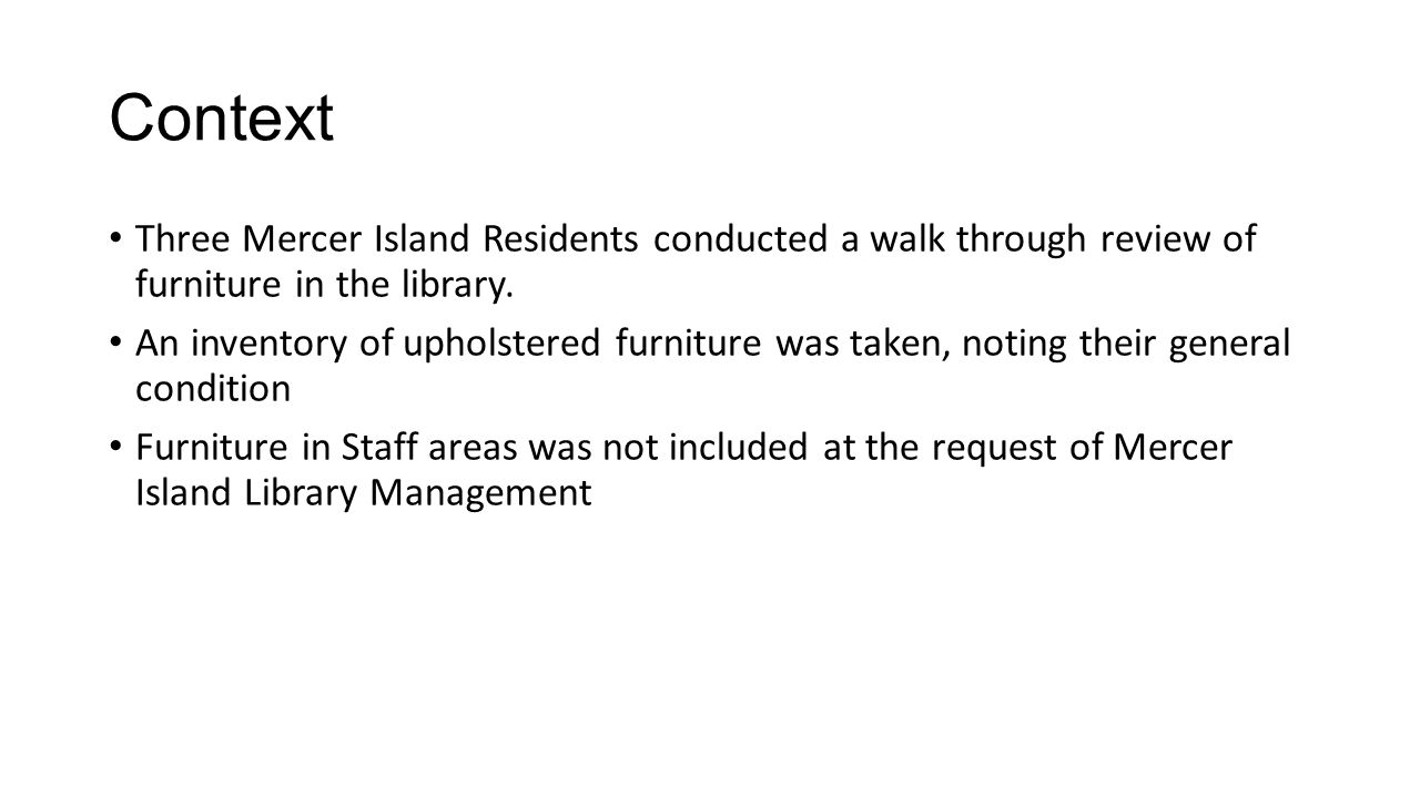 Context Three Mercer Island Residents conducted a walk through review of furniture in the library. An inventory of upholstered furniture was taken, no