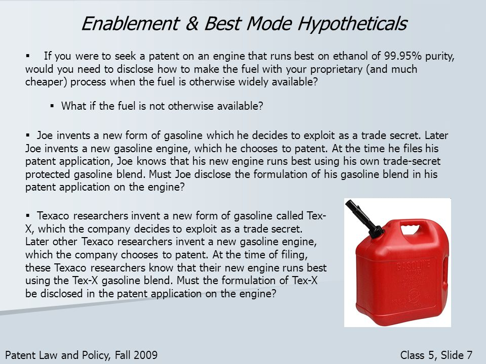 Enablement & Best Mode Hypotheticals Patent Law and Policy, Fall 2009 Class 5, Slide 7 If you were to seek a patent on an engine that runs best on ethanol of 99.95% purity, would you need to disclose how to make the fuel with your proprietary (and much cheaper) process when the fuel is otherwise widely available.