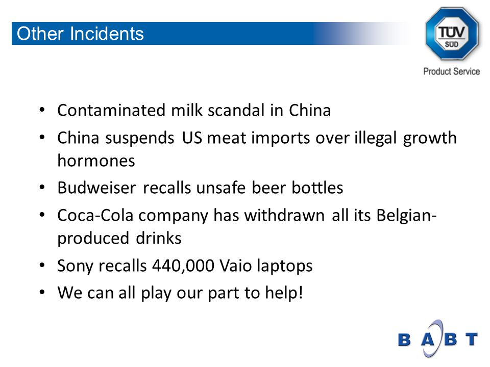 Contaminated milk scandal in China China suspends US meat imports over illegal growth hormones Budweiser recalls unsafe beer bottles Coca-Cola company has withdrawn all its Belgian- produced drinks Sony recalls 440,000 Vaio laptops We can all play our part to help.