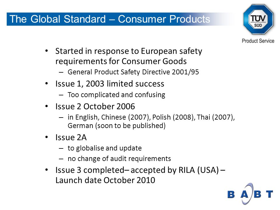 Started in response to European safety requirements for Consumer Goods – General Product Safety Directive 2001/95 Issue 1, 2003 limited success – Too complicated and confusing Issue 2 October 2006 – in English, Chinese (2007), Polish (2008), Thai (2007), German (soon to be published) Issue 2A – to globalise and update – no change of audit requirements Issue 3 completed– accepted by RILA (USA) – Launch date October 2010 The Global Standard – Consumer Products